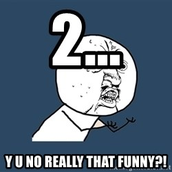 Y U No - 2... y u no really that funny?!