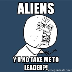 Y U No - aliens y u no take me to leader?!