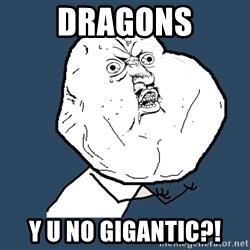 Y U No - dragons y u no gigantic?!