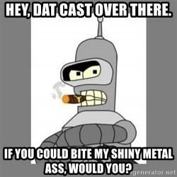 Futurama - Bender Bending Rodriguez - hey, DAT CAST over there. if you could bite my shiny metal ass, would you?