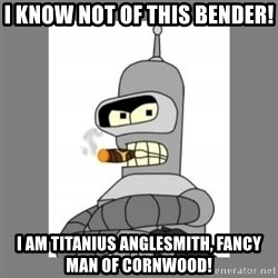 Futurama - Bender Bending Rodriguez - I know not of this bender! I am titanius anglesmith, fancy man of cornwood!