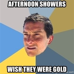 Bear Grylls - afternoon showers wish they were gold