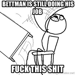 Desk Flip Rage Guy -  bettman is still doing his job  Fuck this shit