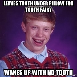 Bad Luck Brian - leaves tooth under pillow for tooth fairy wakes up with no tooth