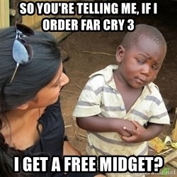 Skeptical 3rd World Kid - so you're telling me, if i order far cry 3 i get a free midget?