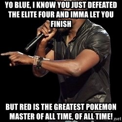 Kanye West - yO BLUE, I KNOW YOU JUST DEFEATED THE ELITE FOUR AND IMMA LET YOU FINISH BUT RED IS THE GREATEST POKEMON MASTER OF ALL TIME, OF ALL TIME!