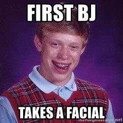 Bad Luck Brian - first bj takes a facial