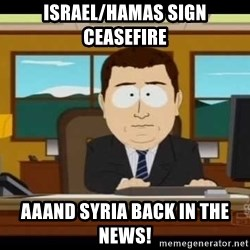 south park aand it's gone - Israel/Hamas Sign Ceasefire Aaand Syria back in the news!