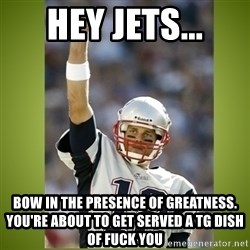 tom brady - Hey jets... bow in the presence of greatness. you're about to get served A tg dish of fuck you