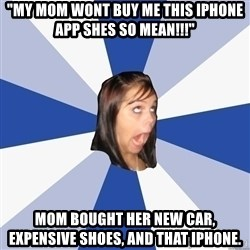 "Annoying Facebook Girl - ""my mom wont buy me this iphone app shes so mean!!!"" mom bought her new car, expensive shoes, and that iphone."
