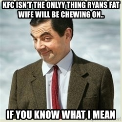 MR bean - kfc isn't the onlyy thing ryans fat wife will be chewing on.. if you know what i mean