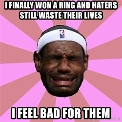 LeBron James - I FINALLY WON A RING AND HATERS STILL WASTE THEIR LIVES I FEEL BAD FOR THEM
