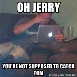 Meme Dad - Oh jerry you're not supposed to catch tom