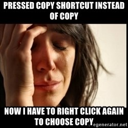 First World Problems - pressed copy shortcut instead of copy now i have to right click again to choose copy
