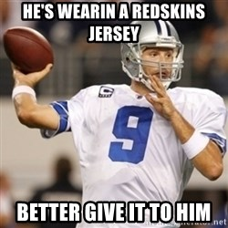 Tonyromo - He's wearin a redskins jersey Better Give it to him