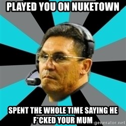Stoic Ron - Played you on nuketown spent the whole time saying he f*cked your mum