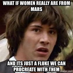 Conspiracy Keanu - what if women really are from mars and its just a fluke we can procreate with them