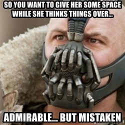 Bane - So you want to give her some space while she thinks things over... admirable... but mistaken