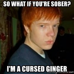 Flame_haired_Poser - so what if you're sober? i'm a cursed ginger