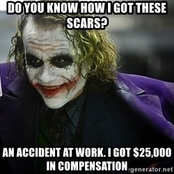 joker - Do you know how I got these scars? an accident at work. I got $25,000 in compensation