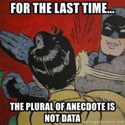 Slapping batman - for the last time... the plural of anecdote is not data