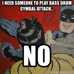 Slapping batman - i need someone to play bass drum cymbal attach... NO