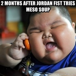 fat chinese kid - 2 MONTHS AFTER JORDAN FIST TRIES MESO SOUP