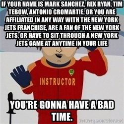 SouthPark Bad Time meme - If your name is mark sanchez, rex ryan, tim tebow, antonio cromartie, or you are affiliated in any way with the new york jets franchise, are a fan of the new york jets, or have to sit through a new york jets game at anytime in your life you're gonna have a bad time.