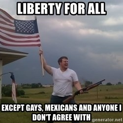 american flag shotgun guy - liberty for all except gays, mexicans and anyone I don't agree with