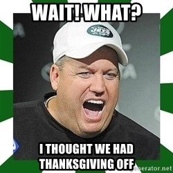 Rex Ryan  - Wait! What? I thought we had thanksgiving off
