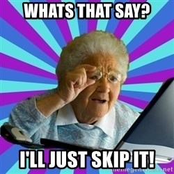old lady - Whats that say? I'll just skip it!