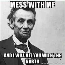 Lincoln - mess with me  and i will hit you with the North