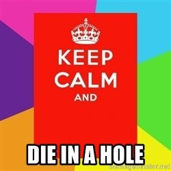 Keep calm and - DIE IN A HOLE