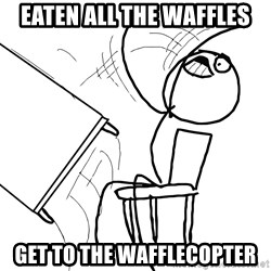 Desk Flip Rage Guy - EATEN ALL THE WAFFLES GET TO THE WAFFLECOPTER
