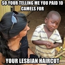 skeptical black kid - so your telling me you paid 10 camels for  your lesbian haircut