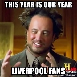 ancient alien guy - THIS YEAR IS OUR YEAR LIVERPOOL FANS