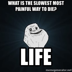 Forever Alone - What is the slowest most painful way to die? Life