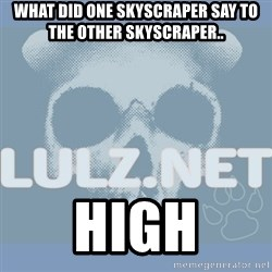 Lulz Dot Net - WHAT DID ONE SKYSCRAPER SAY TO THE OTHER SKYSCRAPER.. HIGH