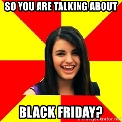 Rebecca Black Meme - so you are talking about black friday?