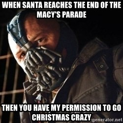 Only then you have my permission to die - when santa reaches the end of the macy's parade then you have my permission to go christmas crazy