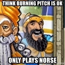 aoeotrollface - think burning pitch is ok only plays norse