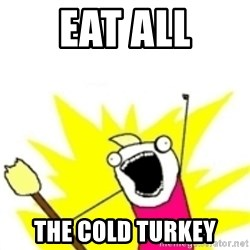 x all the y - eat all the cold turkey