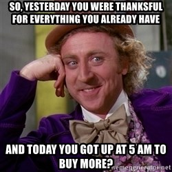 Willy Wonka - So, yesterday you were thanksful for everything you already have And today you got up at 5 am to buy more?