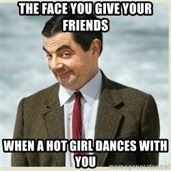 MR bean - the face you give your friends when a hot girl dances with you