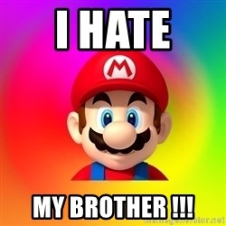 Mario Says - I HATE  MY BROTHER !!!
