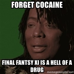 Rick James - forget cocaine final fantsy xi is a hell of a drug