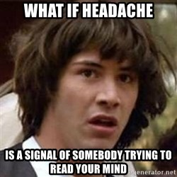 Conspiracy Keanu - what if headache is a signal of somebody trying to read your mind