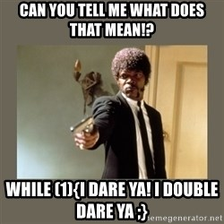 doble dare you  - Can you tell me what does that mean!? while (1){I dare ya! I double dare ya ;}