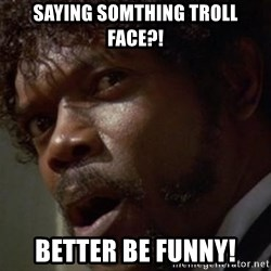 Angry Samuel L Jackson - saying somthing troll face?! better be funny!