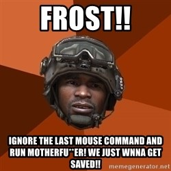 Sgt. Foley - Frost!! Ignore the last mouse command and run motherfu**er! We just wnna get saved!!